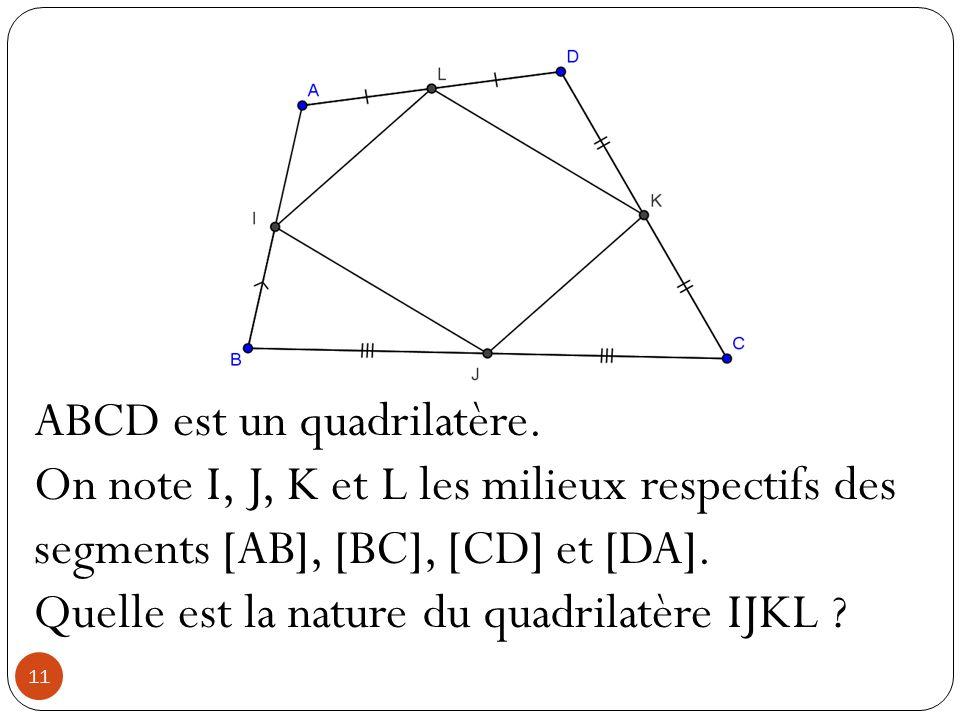 11 ABCD est un quadrilatère. On note I, J, K et L les milieux respectifs des segments [AB], [BC], [CD] et [DA]. Quelle est la nature du quadrilatère I