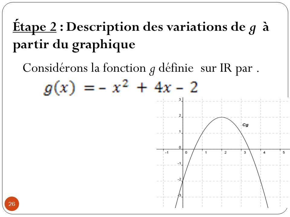 26 Étape 2 : Description des variations de g à partir du graphique Considérons la fonction g définie sur IR par.