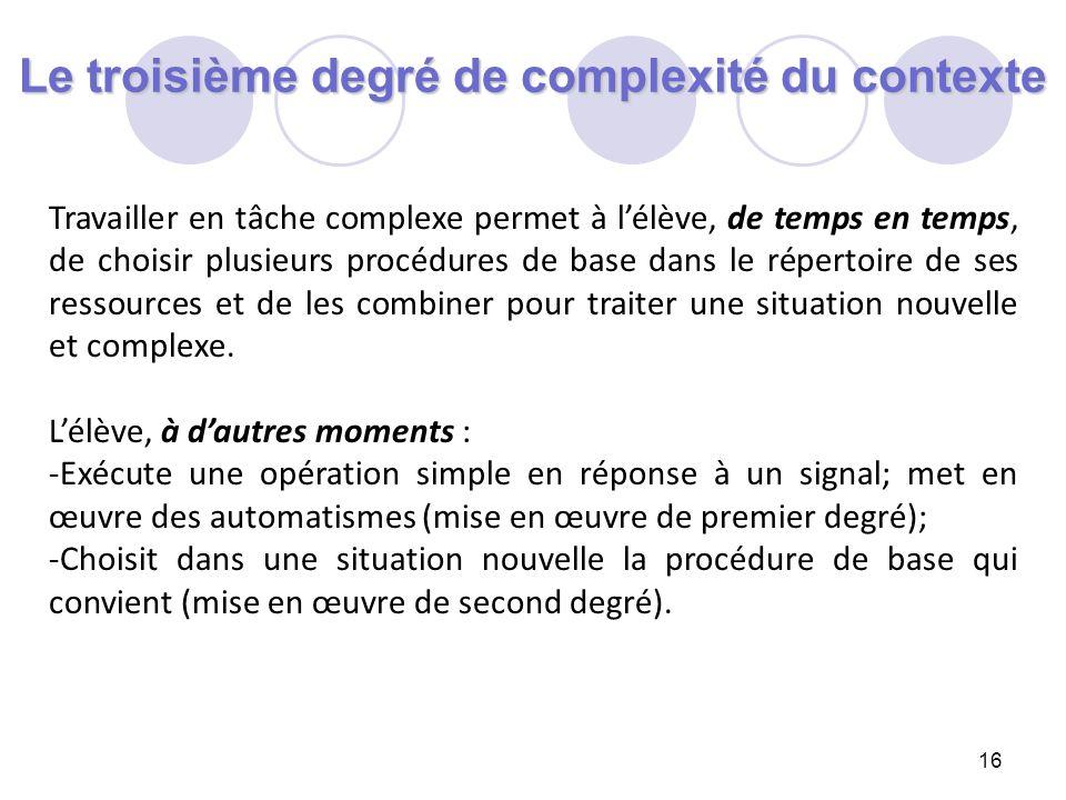 16 Le troisième degré de complexité du contexte Travailler en tâche complexe permet à lélève, de temps en temps, de choisir plusieurs procédures de ba