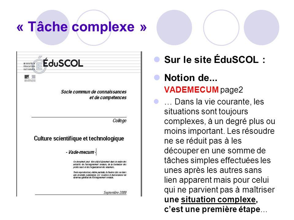« Tâche complexe » Sur le site ÉduSCOL : Notion de... VADEMECUM page2 … Dans la vie courante, les situations sont toujours complexes, à un degré plus