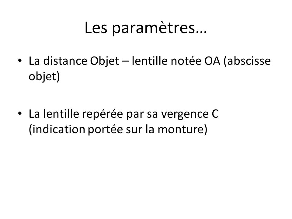 Les paramètres… La distance Objet – lentille notée OA (abscisse objet) La lentille repérée par sa vergence C (indication portée sur la monture)