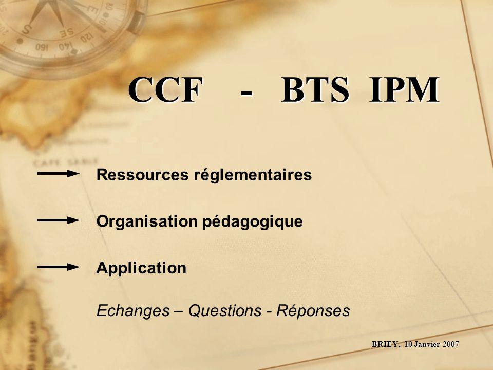 CCF - BTS IPM CCF - BTS IPM BRIEY, 10 Janvier 2007 Ressources réglementaires Organisation pédagogique Application Echanges – Questions - Réponses