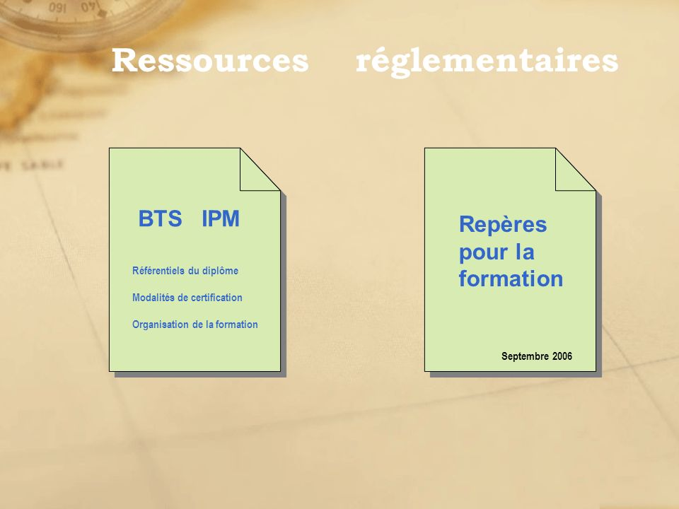 BTS IPM Référentiels du diplôme Repères pour la formation Septembre 2006 Modalités de certification Organisation de la formation Ressources réglementa