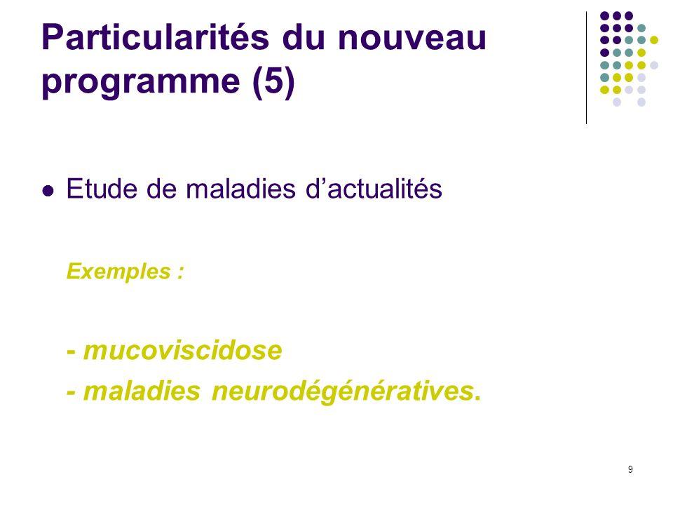 9 Particularités du nouveau programme (5) Etude de maladies dactualités Exemples : - mucoviscidose - maladies neurodégénératives.