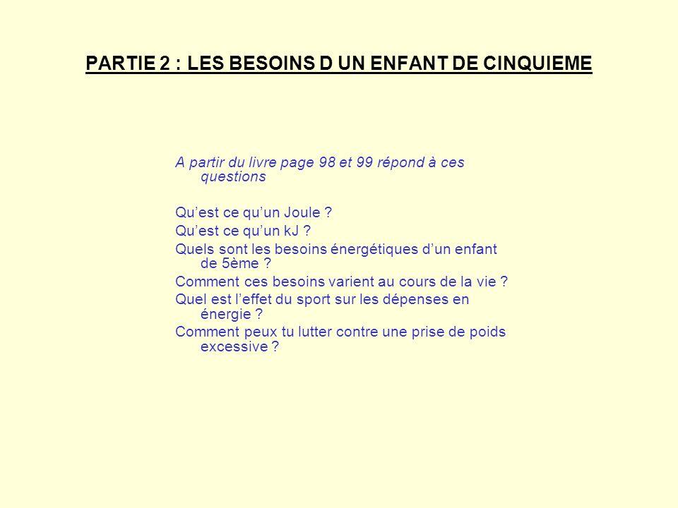 PARTIE 2 : LES BESOINS D UN ENFANT DE CINQUIEME A partir du livre page 98 et 99 répond à ces questions Quest ce quun Joule ? Quest ce quun kJ ? Quels