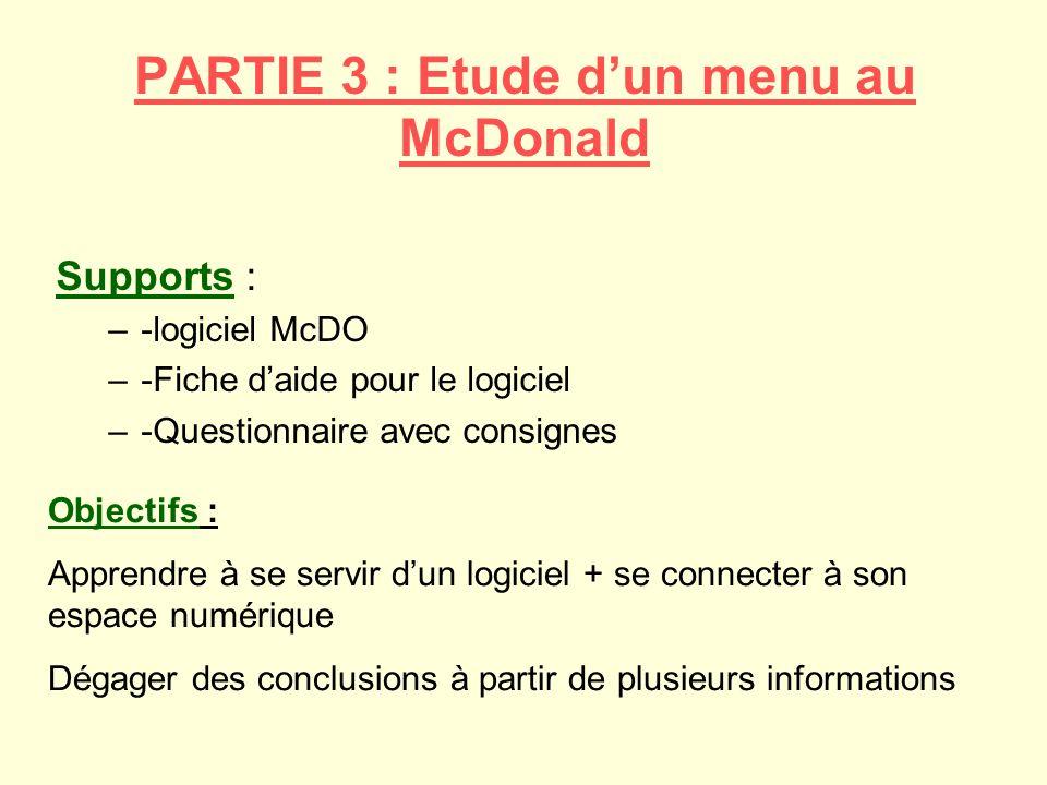 PARTIE 3 : Etude dun menu au McDonald Supports : –-logiciel McDO –-Fiche daide pour le logiciel –-Questionnaire avec consignes Objectifs : Apprendre à