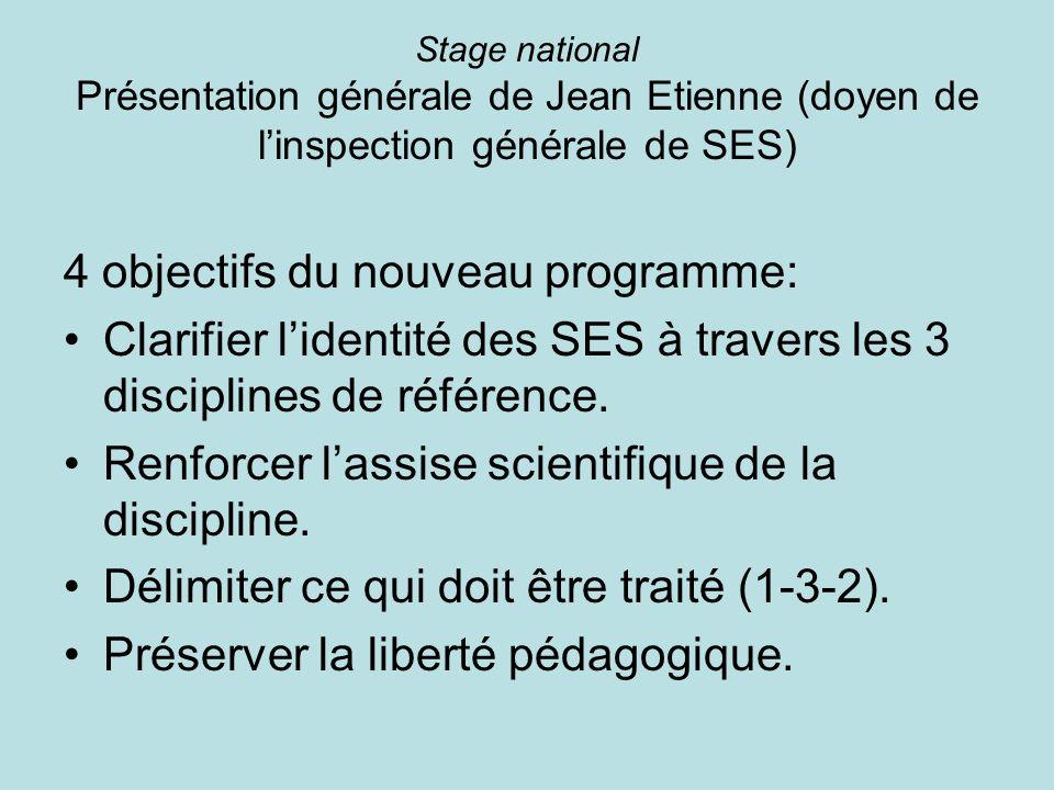 Stage national Présentation générale de Jean Etienne (doyen de linspection générale de SES) 4 objectifs du nouveau programme: Clarifier lidentité des SES à travers les 3 disciplines de référence.