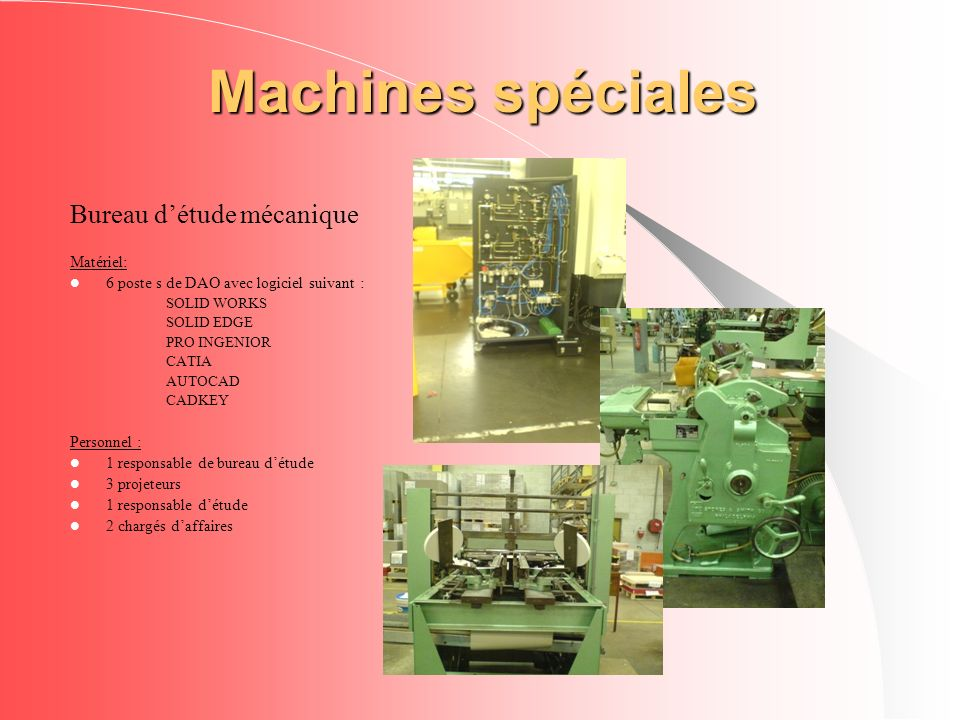 Machines spéciales Bureau détude mécanique Matériel: 6 poste s de DAO avec logiciel suivant : SOLID WORKS SOLID EDGE PRO INGENIOR CATIA AUTOCAD CADKEY