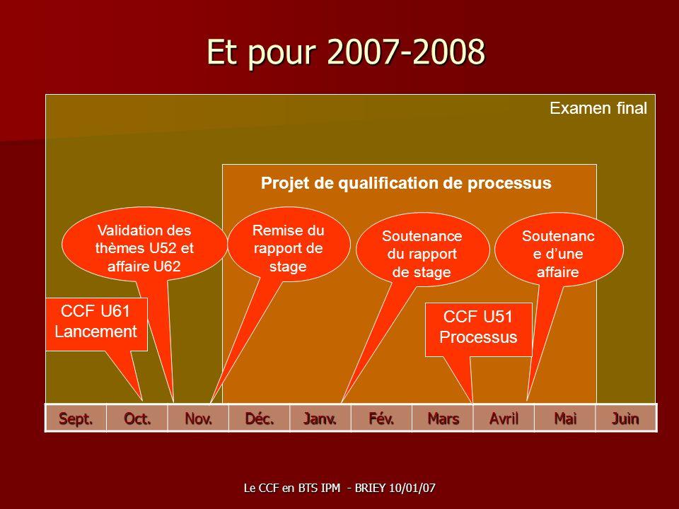 Le CCF en BTS IPM - BRIEY 10/01/07 Examen final Projet de qualification de processus Et pour 2007-2008 Sept.Oct.Nov.Déc.Janv.Fév.MarsAvrilMaiJuin Vali