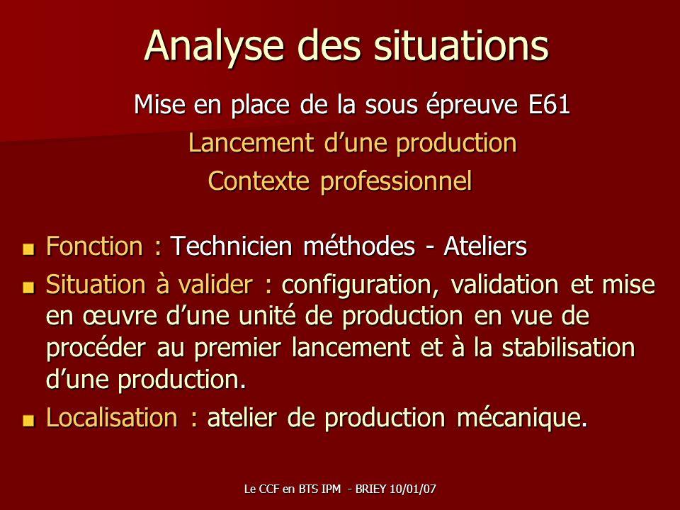 Le CCF en BTS IPM - BRIEY 10/01/07 Analyse des situations Mise en place de la sous épreuve E61 Lancement dune production Contexte professionnel Foncti