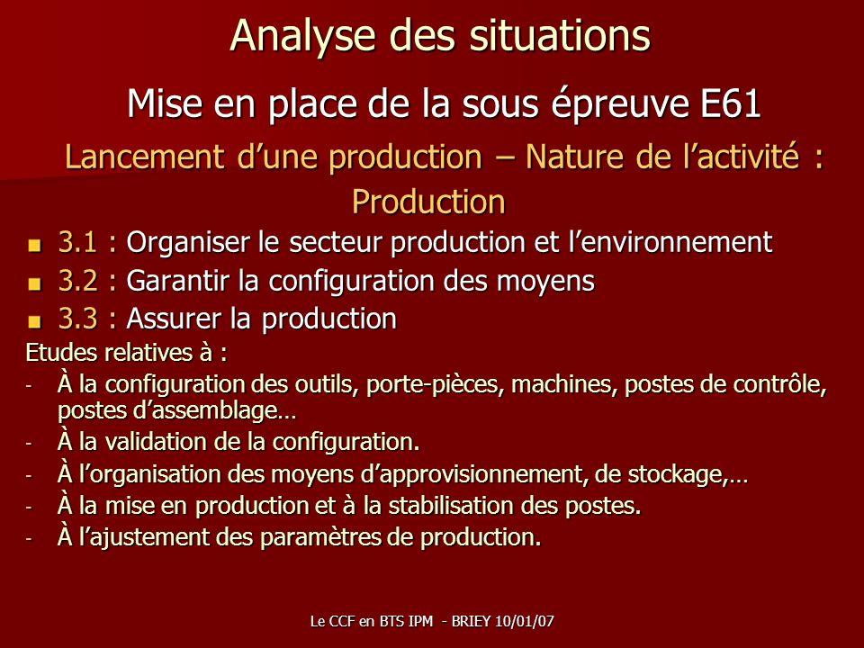 Le CCF en BTS IPM - BRIEY 10/01/07 Analyse des situations Mise en place de la sous épreuve E61 Lancement dune production – Nature de lactivité : Produ
