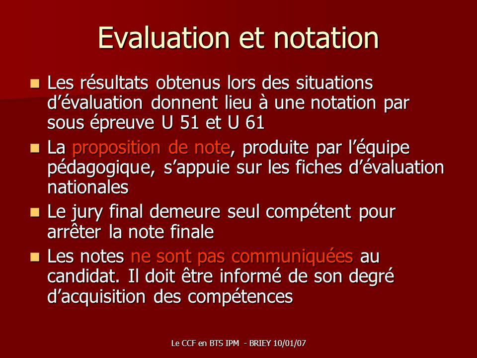 Le CCF en BTS IPM - BRIEY 10/01/07 Evaluation et notation Les résultats obtenus lors des situations dévaluation donnent lieu à une notation par sous é