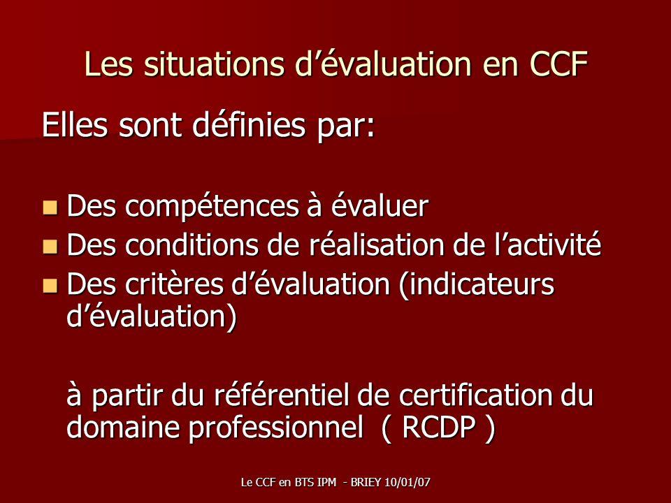 Le CCF en BTS IPM - BRIEY 10/01/07 Les situations dévaluation en CCF Elles sont définies par: Des compétences à évaluer Des compétences à évaluer Des