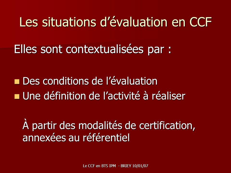 Le CCF en BTS IPM - BRIEY 10/01/07 Les situations dévaluation en CCF Elles sont contextualisées par : Des conditions de lévaluation Des conditions de