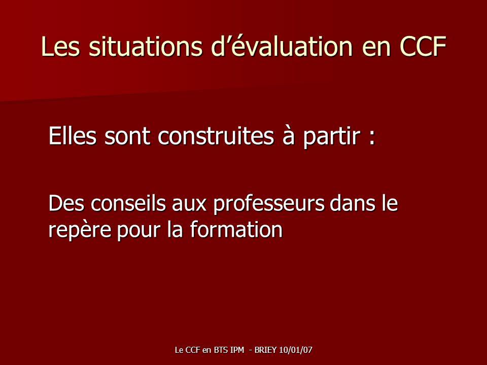 Le CCF en BTS IPM - BRIEY 10/01/07 Les situations dévaluation en CCF Elles sont construites à partir : Des conseils aux professeurs dans le repère pou