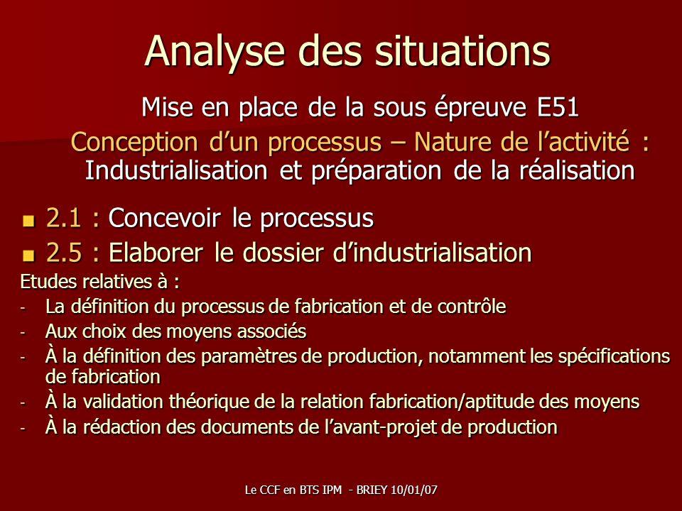 Le CCF en BTS IPM - BRIEY 10/01/07 Analyse des situations Mise en place de la sous épreuve E51 Conception dun processus – Nature de lactivité : Indust