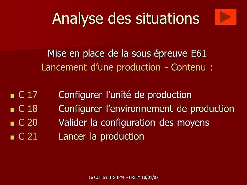 Le CCF en BTS IPM - BRIEY 10/01/07 Analyse des situations Mise en place de la sous épreuve E61 Lancement dune production - Contenu : C 17Configurer lu