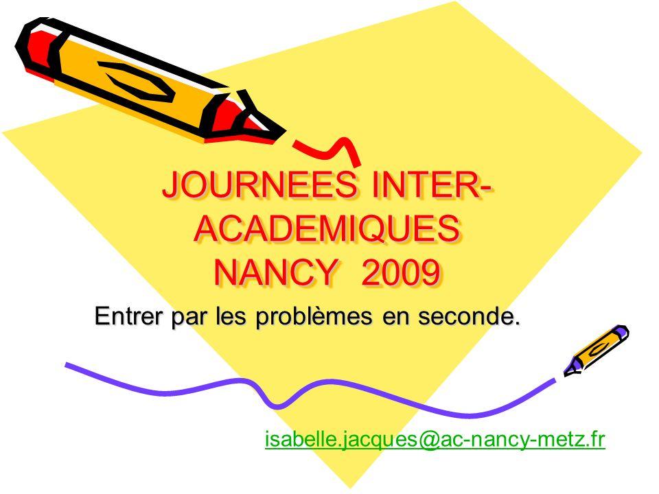 JOURNEES INTER- ACADEMIQUES NANCY 2009 Entrer par les problèmes en seconde. isabelle.jacques@ac-nancy-metz.fr