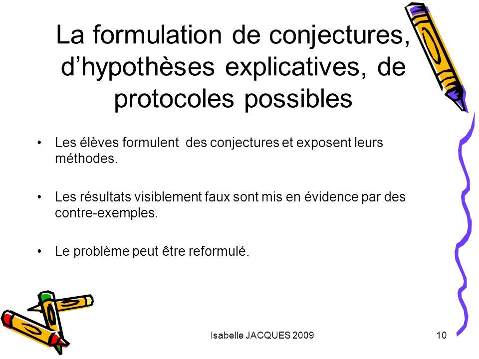 Isabelle JACQUES 200910 La formulation de conjectures, dhypothèses explicatives, de protocoles possibles Les élèves formulent des conjectures et expos