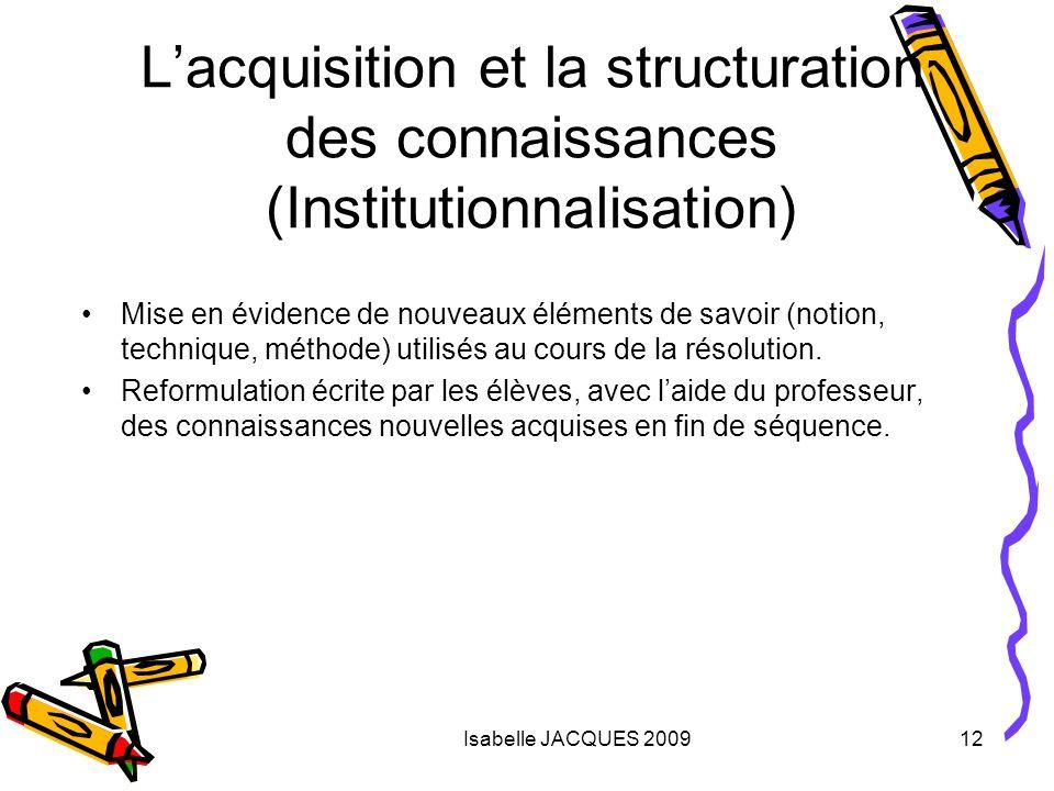 Isabelle JACQUES 200912 Lacquisition et la structuration des connaissances (Institutionnalisation) Mise en évidence de nouveaux éléments de savoir (no