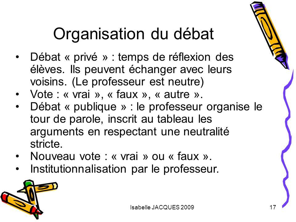 Isabelle JACQUES 200917 Organisation du débat Débat « privé » : temps de réflexion des élèves. Ils peuvent échanger avec leurs voisins. (Le professeur
