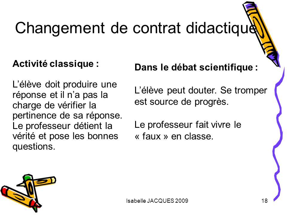Isabelle JACQUES 200918 Changement de contrat didactique Activité classique : Lélève doit produire une réponse et il na pas la charge de vérifier la p