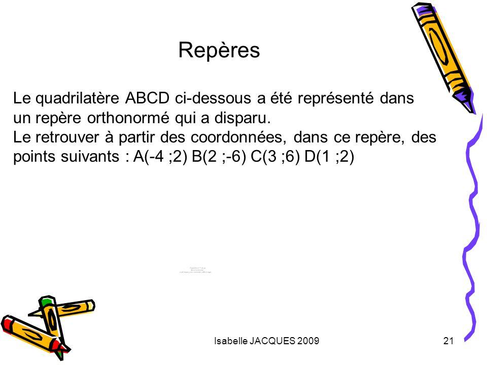 Isabelle JACQUES 200921 Repères Le quadrilatère ABCD ci-dessous a été représenté dans un repère orthonormé qui a disparu. Le retrouver à partir des co