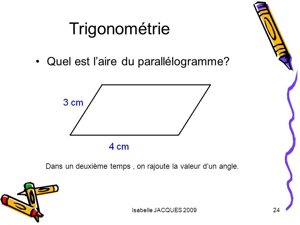 Isabelle JACQUES 200924 Quel est laire du parallélogramme? Trigonométrie Dans un deuxième temps, on rajoute la valeur dun angle.