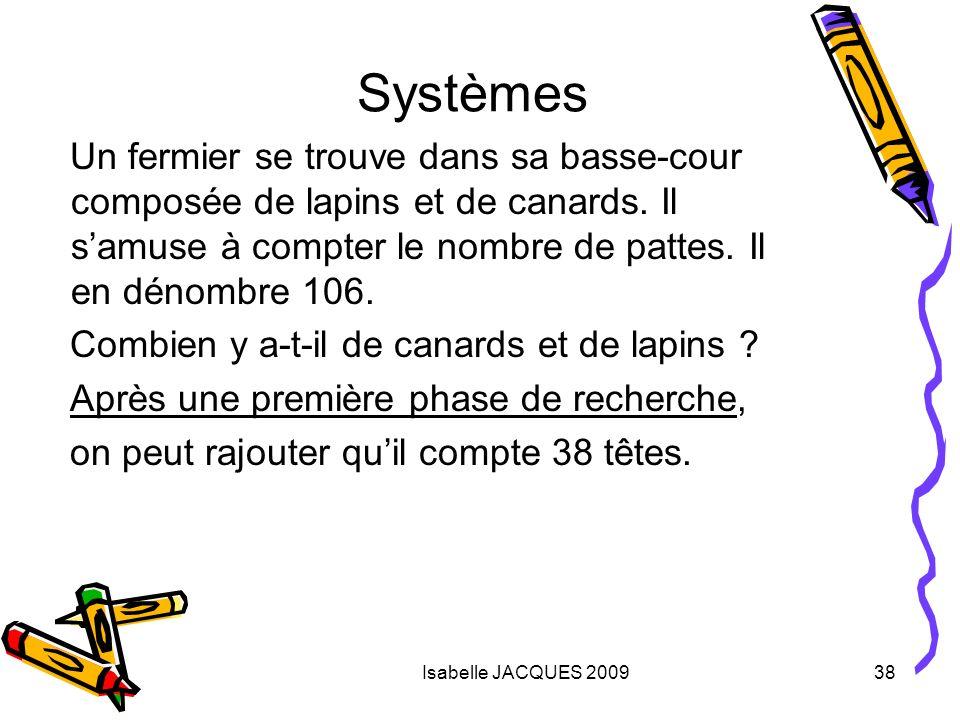 Isabelle JACQUES 200938 Systèmes Un fermier se trouve dans sa basse-cour composée de lapins et de canards. Il samuse à compter le nombre de pattes. Il