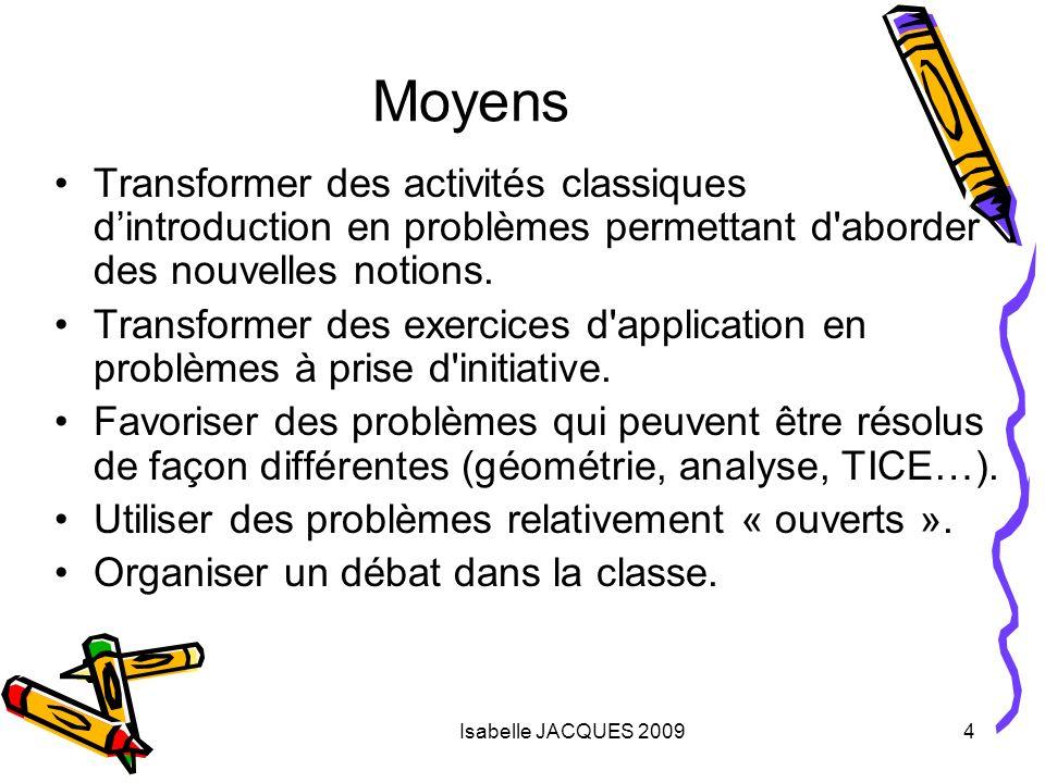 Isabelle JACQUES 20094 Moyens Transformer des activités classiques dintroduction en problèmes permettant d'aborder des nouvelles notions. Transformer