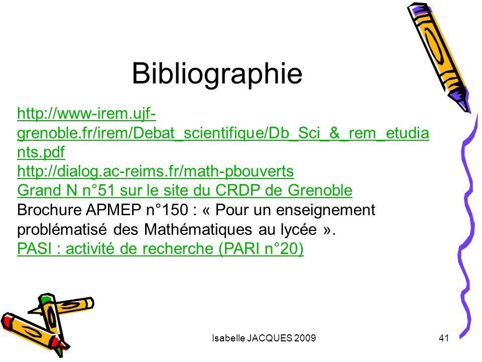 Isabelle JACQUES 200941 Bibliographie http://www-irem.ujf- grenoble.fr/irem/Debat_scientifique/Db_Sci_&_rem_etudia nts.pdf http://dialog.ac-reims.fr/m
