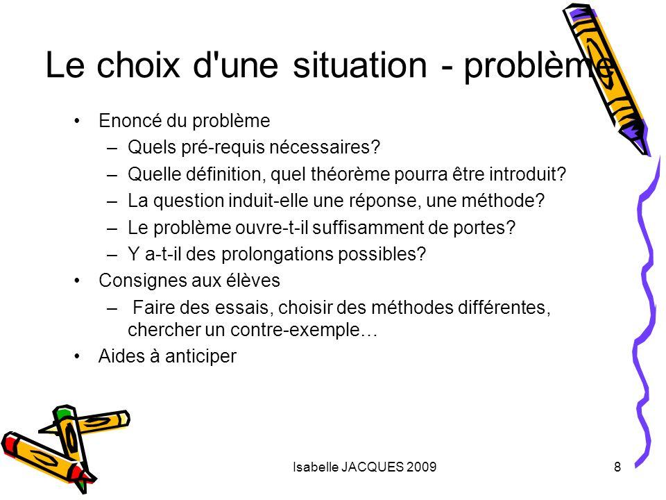 Isabelle JACQUES 20098 Le choix d'une situation - problème Enoncé du problème –Quels pré-requis nécessaires? –Quelle définition, quel théorème pourra