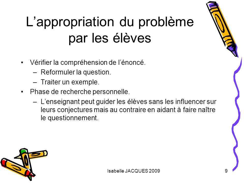Isabelle JACQUES 20099 Lappropriation du problème par les élèves Vérifier la compréhension de lénoncé. –Reformuler la question. –Traiter un exemple. P