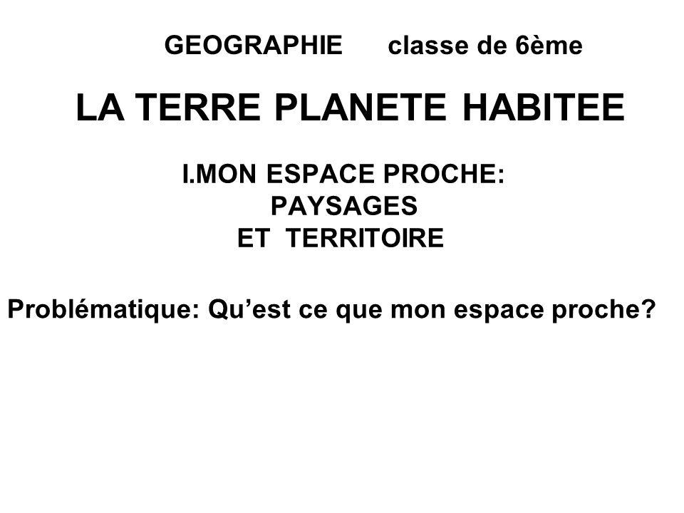 I.MON ESPACE PROCHE: PAYSAGES ET TERRITOIRE Problématique: Quest ce que mon espace proche? GEOGRAPHIE classe de 6ème LA TERRE PLANETE HABITEE