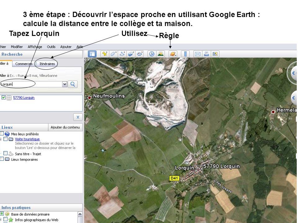 3 ème étape : Découvrir lespace proche en utilisant Google Earth : calcule la distance entre le collège et ta maison. Tapez Lorquin Règle Utilisez