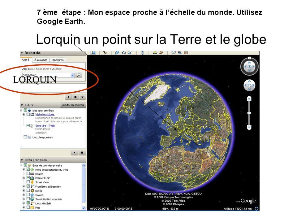 Lorquin un point sur la Terre et le globe LORQUIN 7 ème étape : Mon espace proche à léchelle du monde. Utilisez Google Earth.