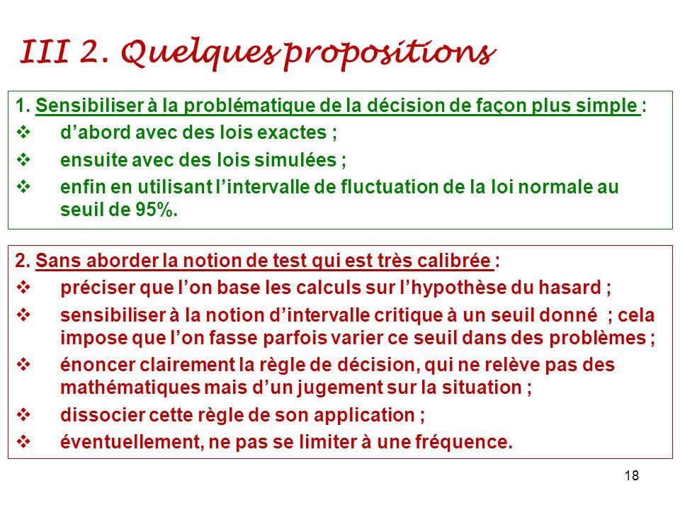 III 2. Quelques propositions 18 1. Sensibiliser à la problématique de la décision de façon plus simple : dabord avec des lois exactes ; ensuite avec d