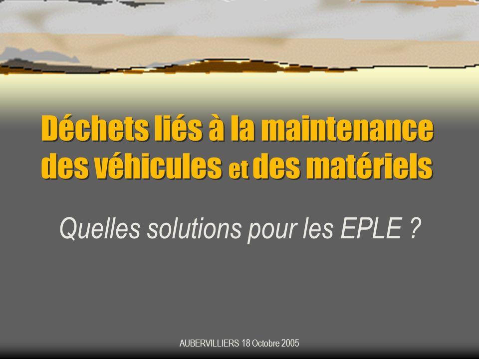 AUBERVILLIERS 18 Octobre 2005 Déchets liés à la maintenance des véhicules et des matériels Quelles solutions pour les EPLE ?