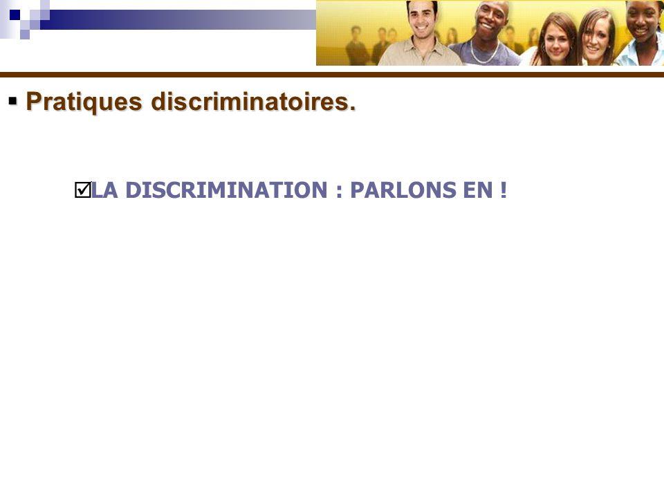 Pratiques discriminatoires. Pratiques discriminatoires. LA DISCRIMINATION : PARLONS EN !