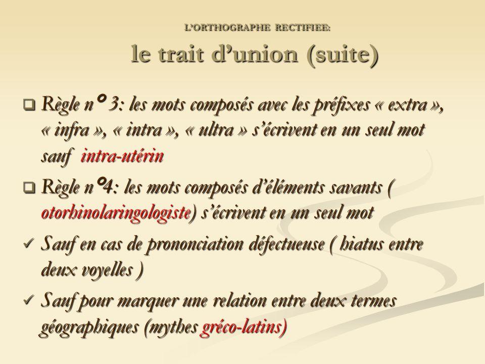 LORTHOGRAPHE RECTIFIEE: le trait dunion (suite) LORTHOGRAPHE RECTIFIEE: le trait dunion (suite) Règle n° 3: les mots composés avec les préfixes « extra », « infra », « intra », « ultra » sécrivent en un seul mot sauf intra-utérin Règle n° 3: les mots composés avec les préfixes « extra », « infra », « intra », « ultra » sécrivent en un seul mot sauf intra-utérin Règle n°4: les mots composés déléments savants ( otorhinolaringologiste) sécrivent en un seul mot Règle n°4: les mots composés déléments savants ( otorhinolaringologiste) sécrivent en un seul mot Sauf en cas de prononciation défectueuse ( hiatus entre deux voyelles ) Sauf en cas de prononciation défectueuse ( hiatus entre deux voyelles ) Sauf pour marquer une relation entre deux termes géographiques (mythes gréco-latins) Sauf pour marquer une relation entre deux termes géographiques (mythes gréco-latins)