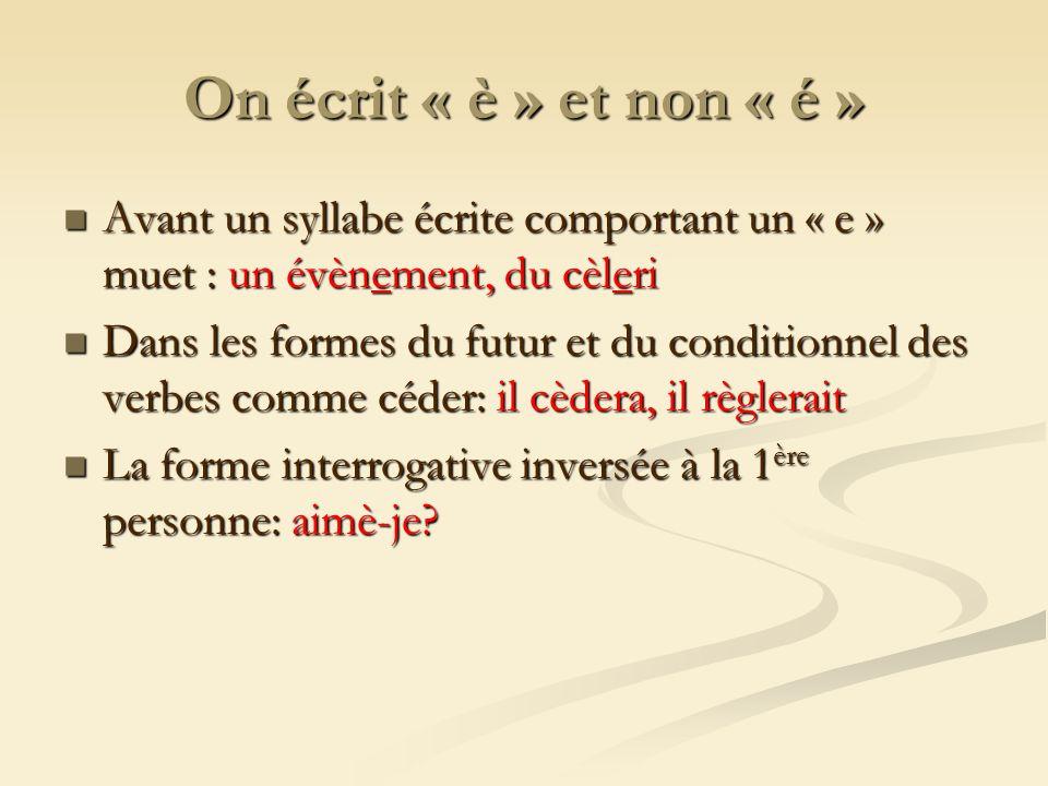 On écrit « è » et non « é » Avant un syllabe écrite comportant un « e » muet : un évènement, du cèleri Avant un syllabe écrite comportant un « e » muet : un évènement, du cèleri Dans les formes du futur et du conditionnel des verbes comme céder: il cèdera, il règlerait Dans les formes du futur et du conditionnel des verbes comme céder: il cèdera, il règlerait La forme interrogative inversée à la 1 ère personne: aimè-je.