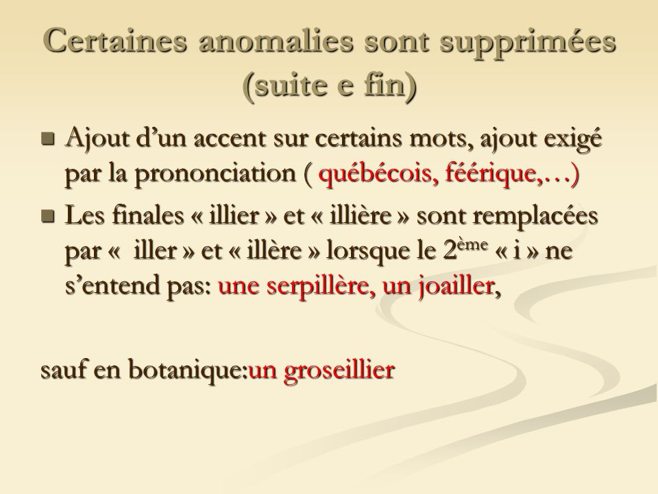 Certaines anomalies sont supprimées (suite e fin) Ajout dun accent sur certains mots, ajout exigé par la prononciation ( québécois, féérique,…) Ajout dun accent sur certains mots, ajout exigé par la prononciation ( québécois, féérique,…) Les finales « illier » et « illière » sont remplacées par « iller » et « illère » lorsque le 2 ème « i » ne sentend pas: une serpillère, un joailler, Les finales « illier » et « illière » sont remplacées par « iller » et « illère » lorsque le 2 ème « i » ne sentend pas: une serpillère, un joailler, sauf en botanique:un groseillier