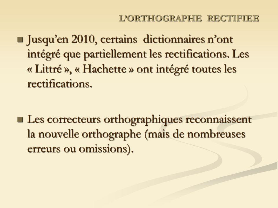 LORTHOGRAPHE RECTIFIEE Jusquen 2010, certains dictionnaires nont intégré que partiellement les rectifications.