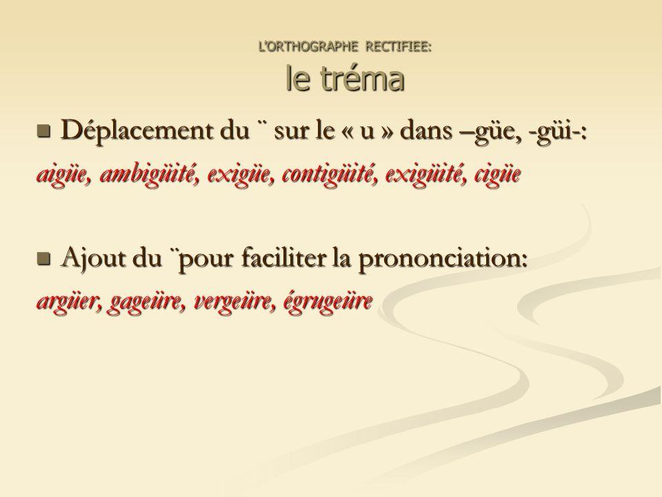 Déplacement du ¨ sur le « u » dans –güe, -güi-: Déplacement du ¨ sur le « u » dans –güe, -güi-: aigüe, ambigüité, exigüe, contigüité, exigüité, cigüe Ajout du ¨pour faciliter la prononciation: Ajout du ¨pour faciliter la prononciation: argüer, gageüre, vergeüre, égrugeüre LORTHOGRAPHE RECTIFIEE: le tréma