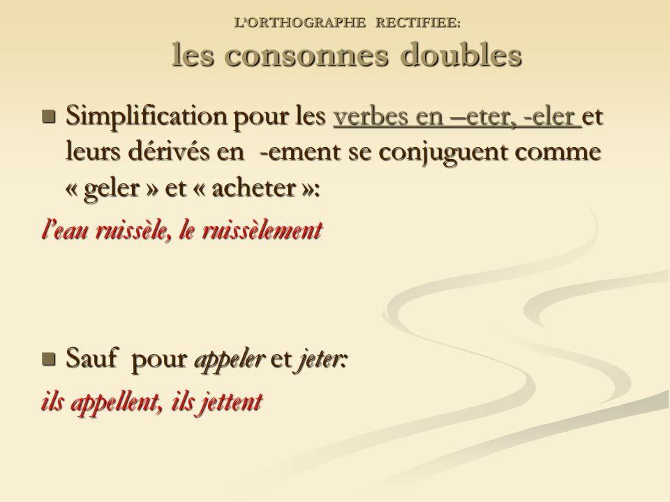 LORTHOGRAPHE RECTIFIEE: les consonnes doubles Simplification pour les verbes en –eter, -eler et leurs dérivés en -ement se conjuguent comme « geler » et « acheter »: Simplification pour les verbes en –eter, -eler et leurs dérivés en -ement se conjuguent comme « geler » et « acheter »:verbes en –eter, -eler verbes en –eter, -eler leau ruissèle, le ruissèlement Sauf pour appeler et jeter: Sauf pour appeler et jeter: ils appellent, ils jettent