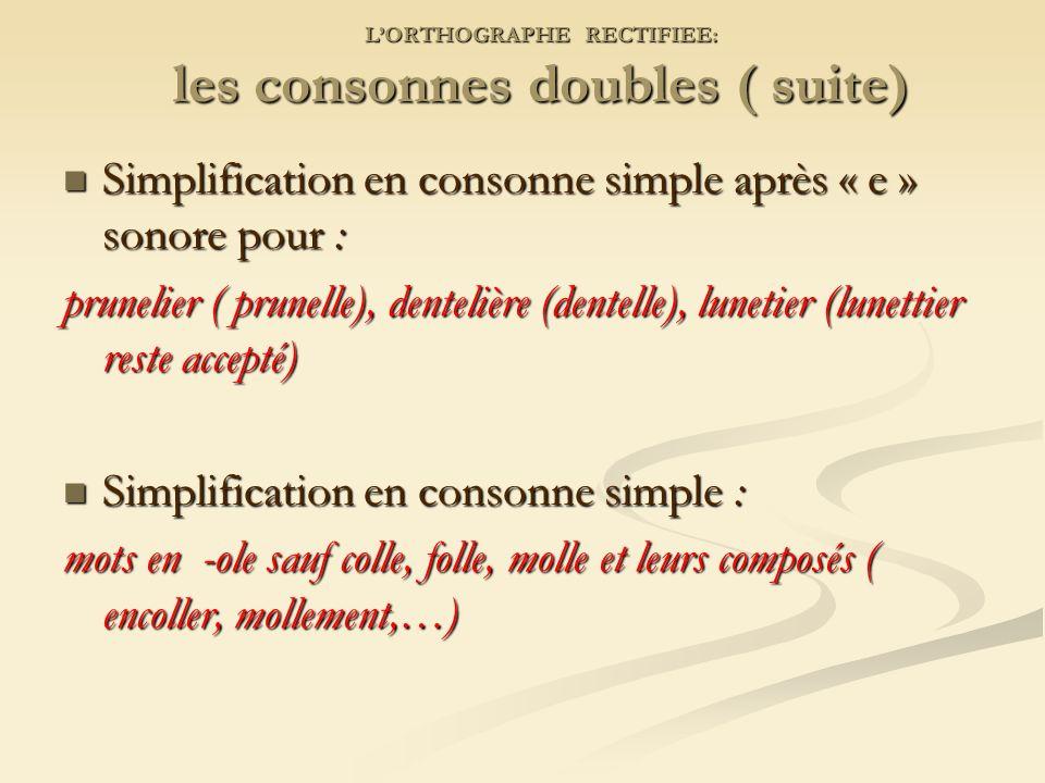 LORTHOGRAPHE RECTIFIEE: les consonnes doubles ( suite) Simplification en consonne simple après « e » sonore pour : Simplification en consonne simple après « e » sonore pour : prunelier ( prunelle), dentelière (dentelle), lunetier (lunettier reste accepté) Simplification en consonne simple : Simplification en consonne simple : mots en -ole sauf colle, folle, molle et leurs composés ( encoller, mollement,…)
