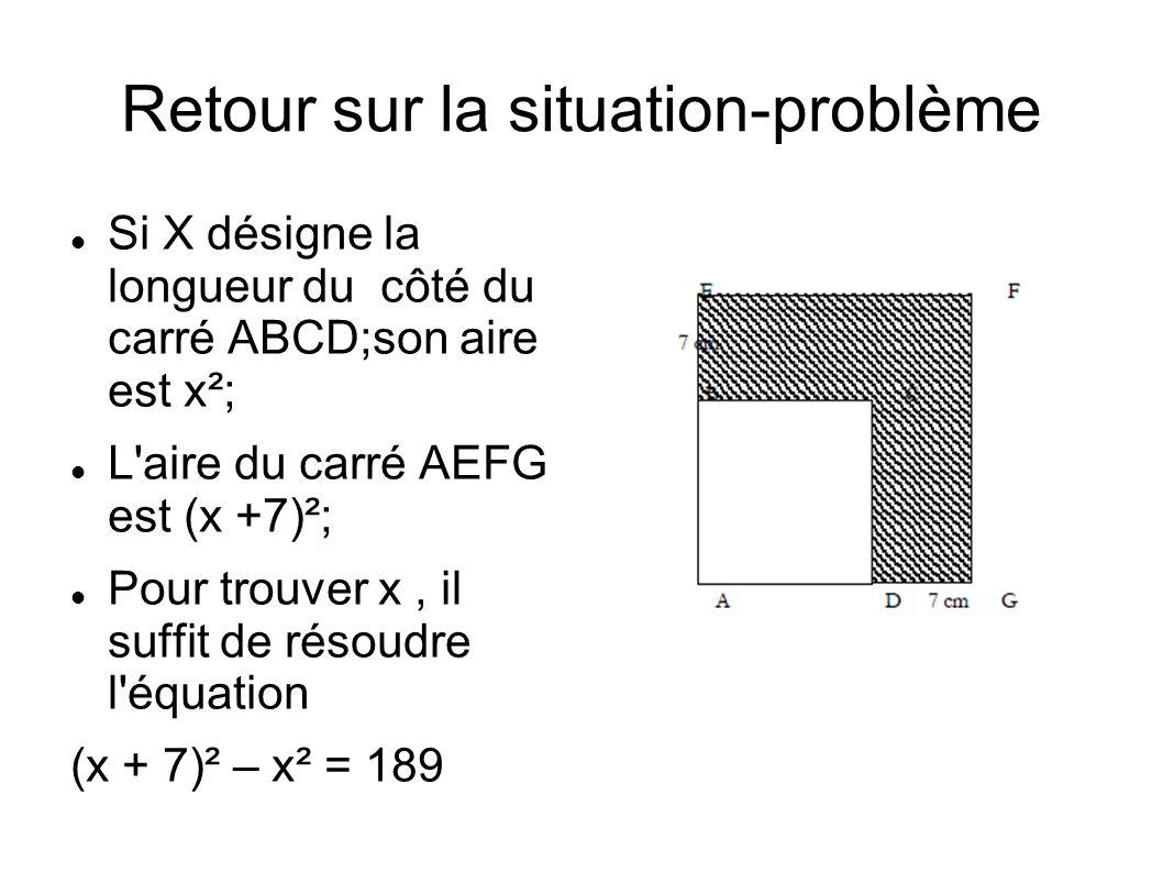 Retour sur la situation-problème Si X désigne la longueur du côté du carré ABCD;son aire est x²; L aire du carré AEFG est (x +7)²; Pour trouver x, il suffit de résoudre l équation (x + 7)² – x² = 189