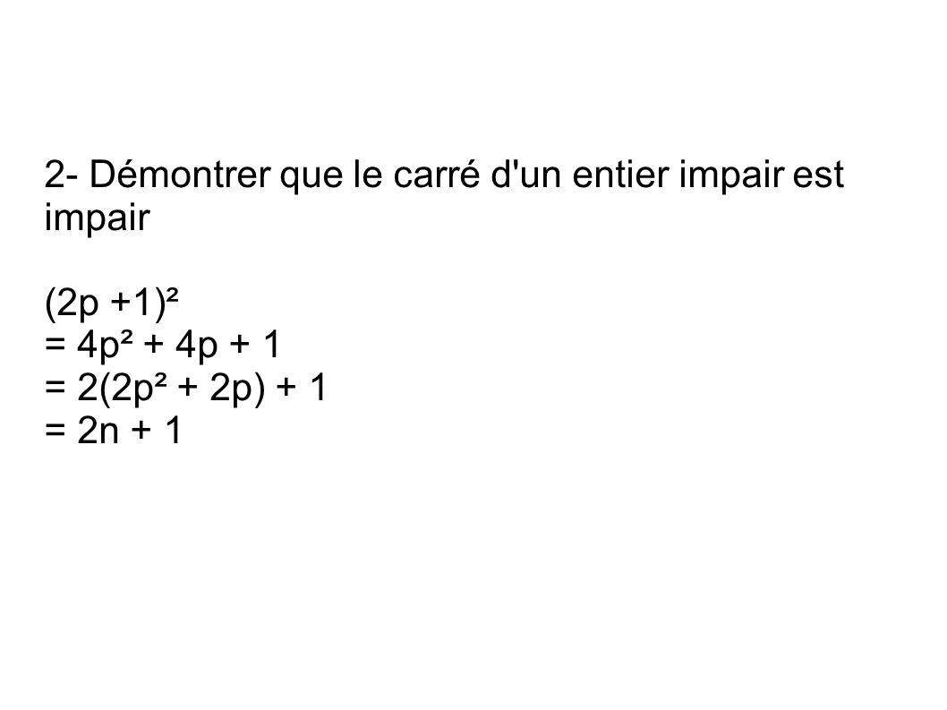 2- Démontrer que le carré d un entier impair est impair (2p +1)² = 4p² + 4p + 1 = 2(2p² + 2p) + 1 = 2n + 1