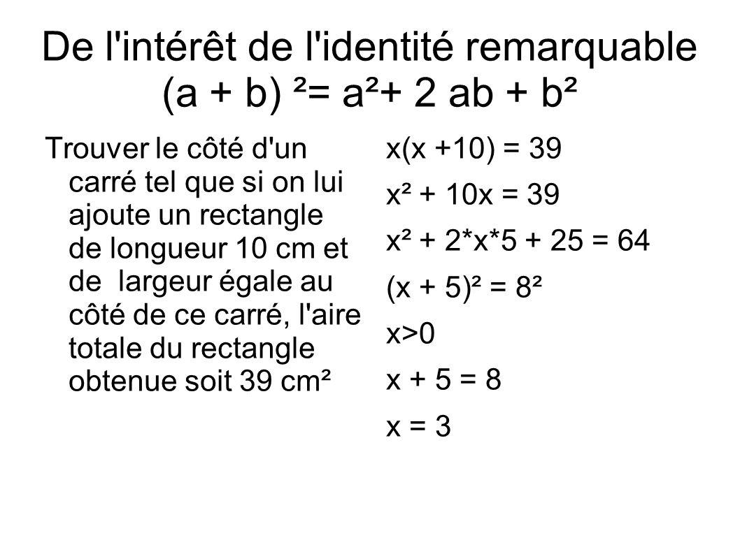 De l intérêt de l identité remarquable (a + b) ²= a²+ 2 ab + b² Trouver le côté d un carré tel que si on lui ajoute un rectangle de longueur 10 cm et de largeur égale au côté de ce carré, l aire totale du rectangle obtenue soit 39 cm² x(x +10) = 39 x² + 10x = 39 x² + 2*x*5 + 25 = 64 (x + 5)² = 8² x>0 x + 5 = 8 x = 3