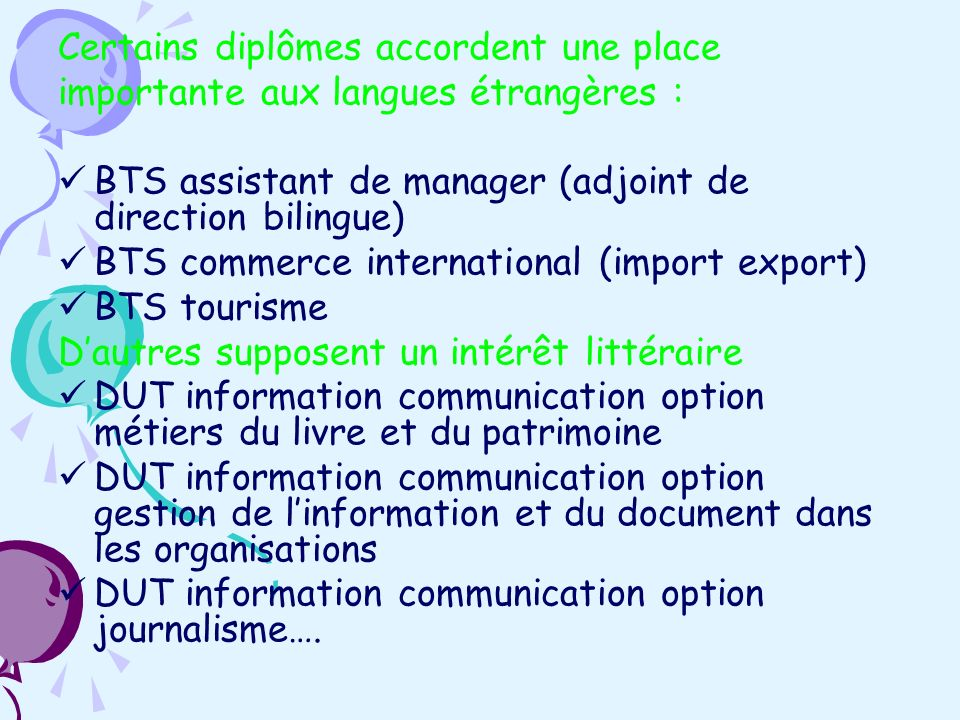 Certains diplômes accordent une place importante aux langues étrangères : BTS assistant de manager (adjoint de direction bilingue) BTS commerce international (import export) BTS tourisme Dautres supposent un intérêt littéraire DUT information communication option métiers du livre et du patrimoine DUT information communication option gestion de linformation et du document dans les organisations DUT information communication option journalisme….